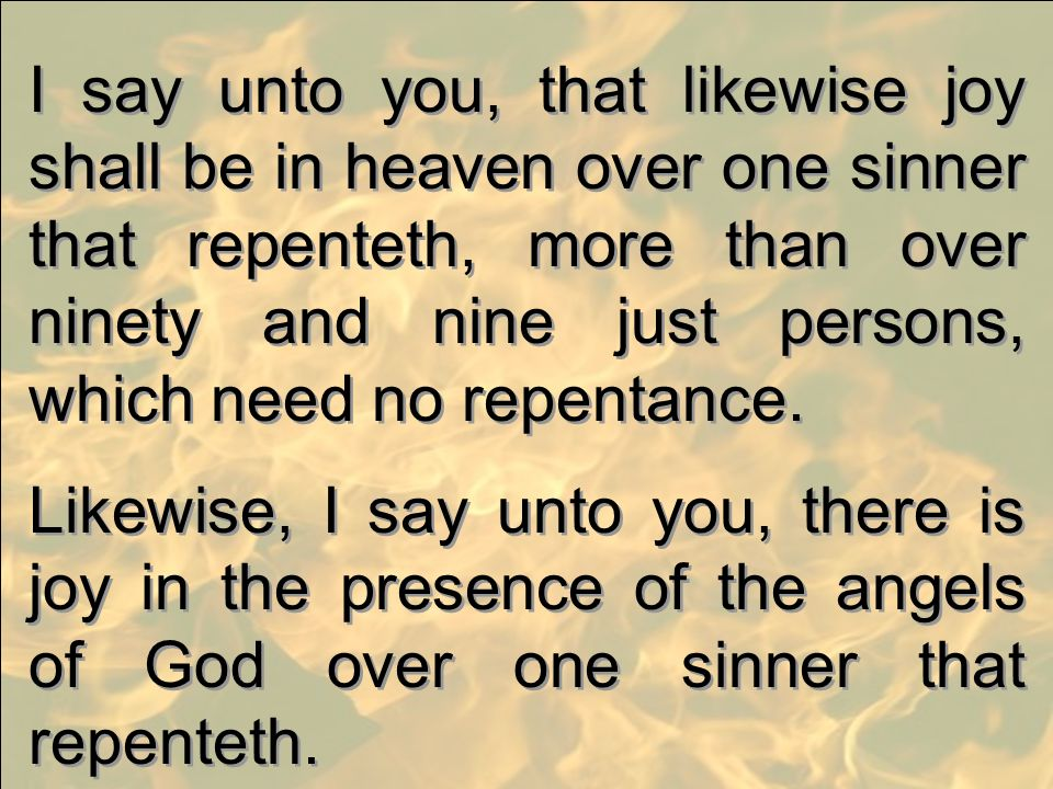 I say unto you, that likewise joy shall be in heaven over one sinner that repenteth, more than over ninety and nine just persons, which need no repentance.