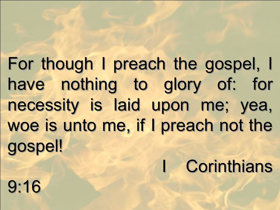 For though I preach the gospel, I have nothing to glory of: for necessity is laid upon me; yea, woe is unto me, if I preach not the gospel!