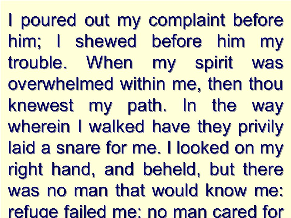 I poured out my complaint before him; I shewed before him my trouble