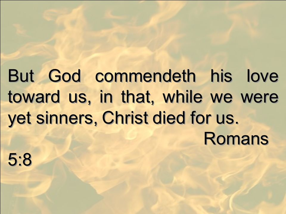But God commendeth his love toward us, in that, while we were yet sinners, Christ died for us.