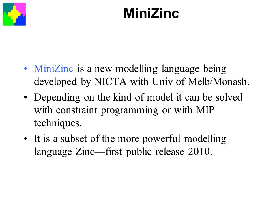 MiniZinc MiniZinc is a new modelling language being developed by NICTA with Univ of Melb/Monash.