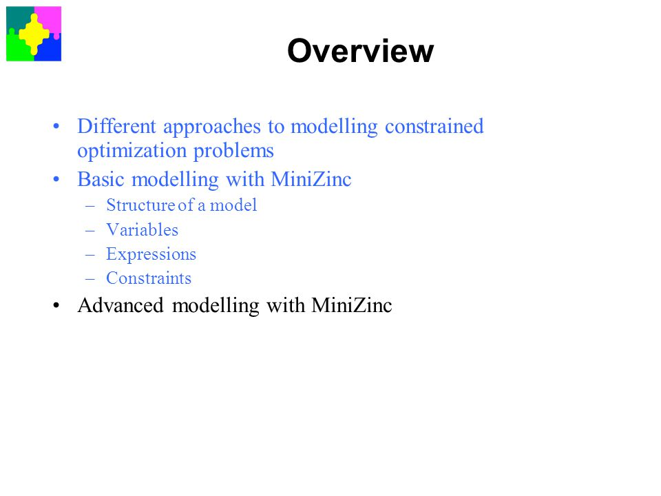 Overview Different approaches to modelling constrained optimization problems. Basic modelling with MiniZinc.