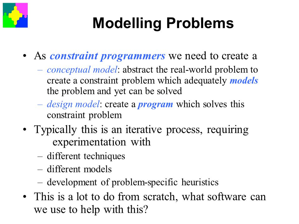 Modelling Problems As constraint programmers we need to create a