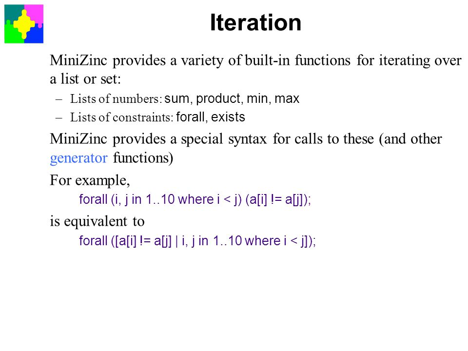 Iteration MiniZinc provides a variety of built-in functions for iterating over a list or set: Lists of numbers: sum, product, min, max.