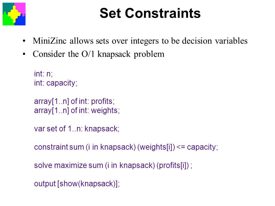 Set Constraints MiniZinc allows sets over integers to be decision variables. Consider the O/1 knapsack problem.