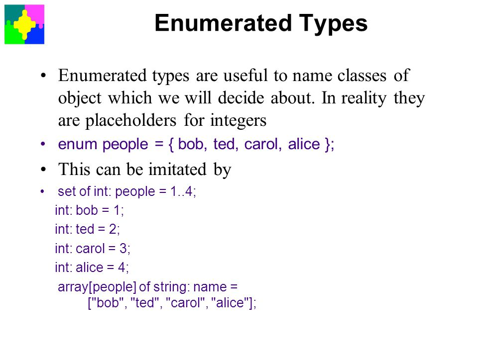 Enumerated Types Enumerated types are useful to name classes of object which we will decide about. In reality they are placeholders for integers.