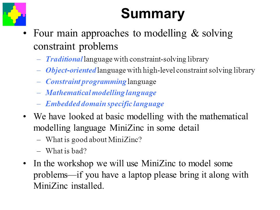 Summary Four main approaches to modelling & solving constraint problems. Traditional language with constraint-solving library.