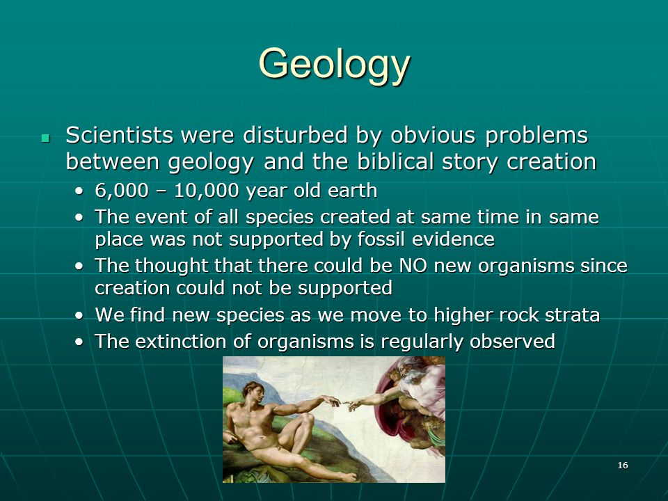 Geology Scientists were disturbed by obvious problems between geology and the biblical story creation.
