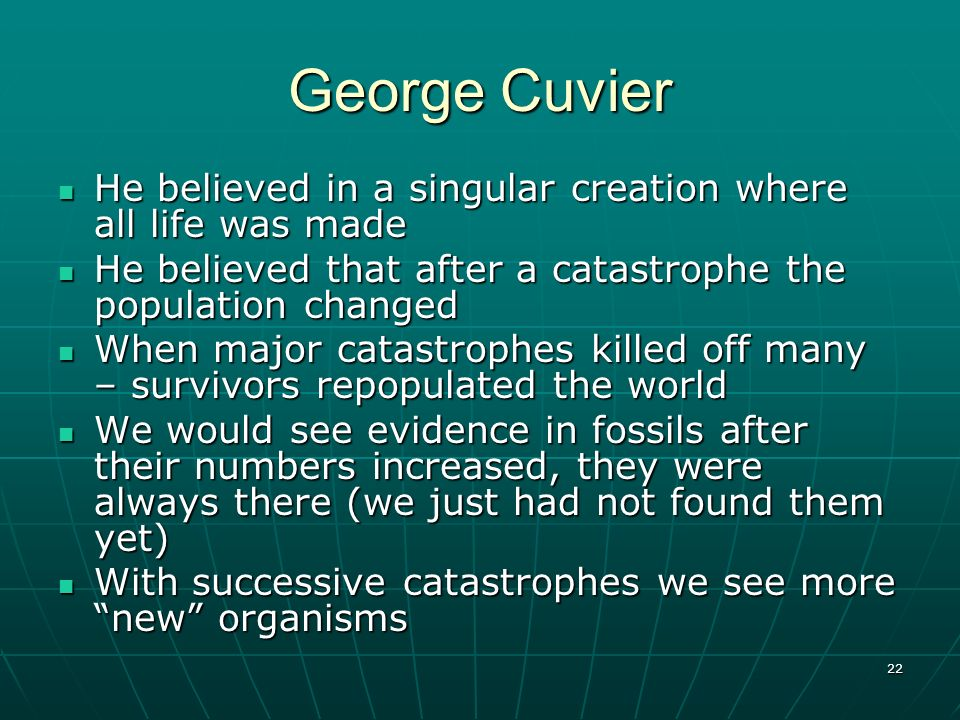 George Cuvier He believed in a singular creation where all life was made. He believed that after a catastrophe the population changed.