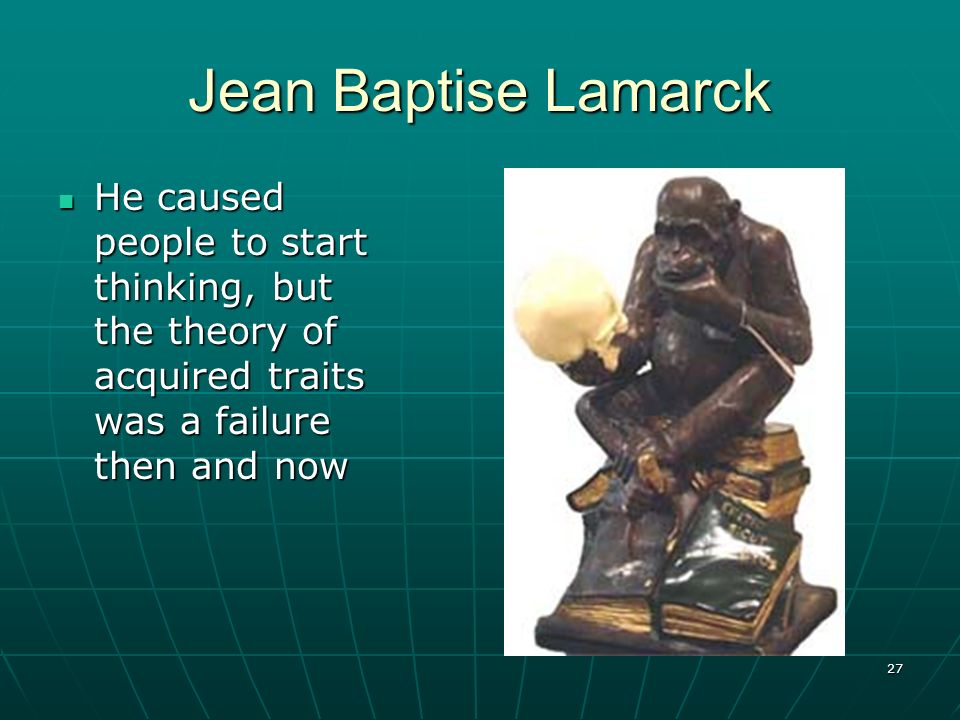 Jean Baptise Lamarck He caused people to start thinking, but the theory of acquired traits was a failure then and now.