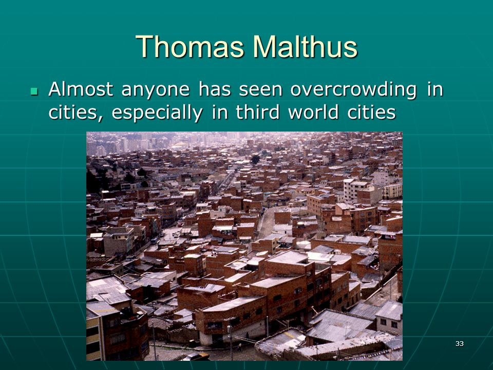 Thomas Malthus Almost anyone has seen overcrowding in cities, especially in third world cities