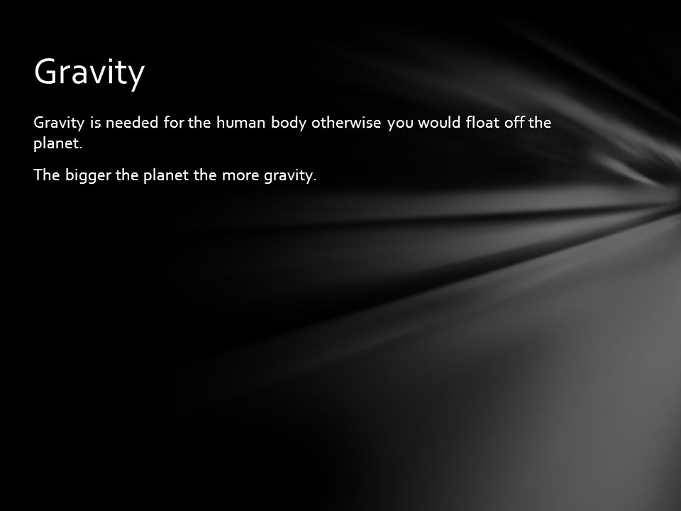 Gravity Gravity is needed for the human body otherwise you would float off the planet.