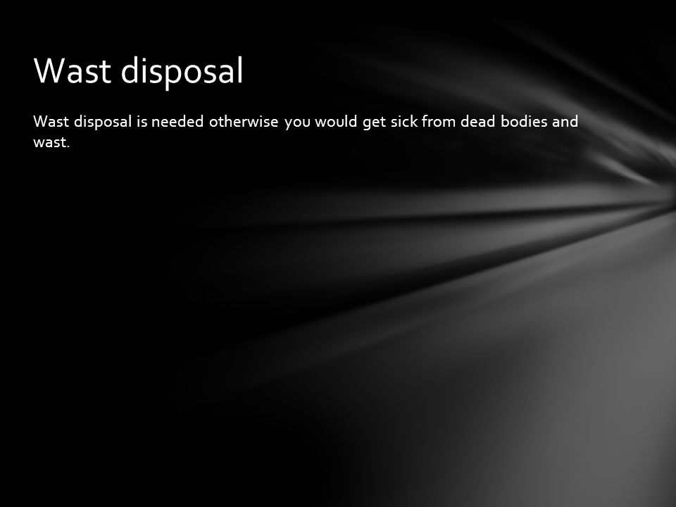 Wast disposal Wast disposal is needed otherwise you would get sick from dead bodies and wast.