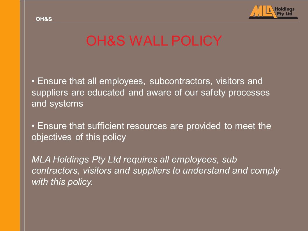 OH&S OH&S WALL POLICY. Ensure that all employees, subcontractors, visitors and suppliers are educated and aware of our safety processes and systems.