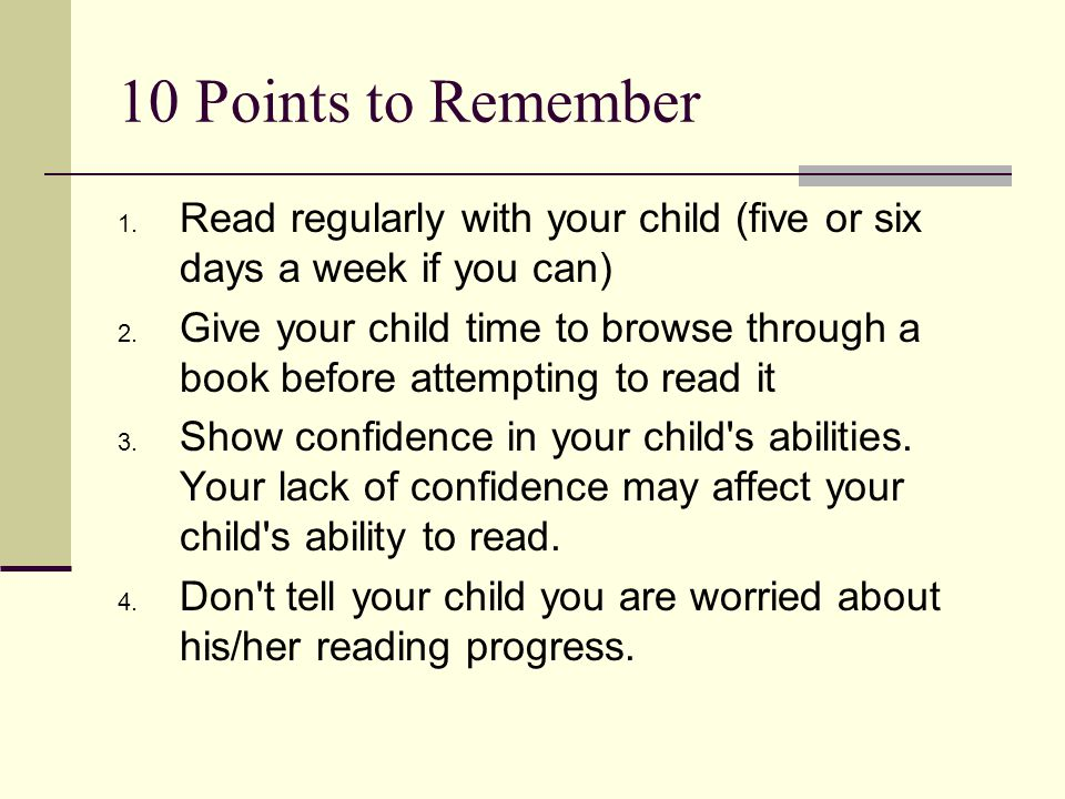 10 Points to Remember Read regularly with your child (five or six days a week if you can)
