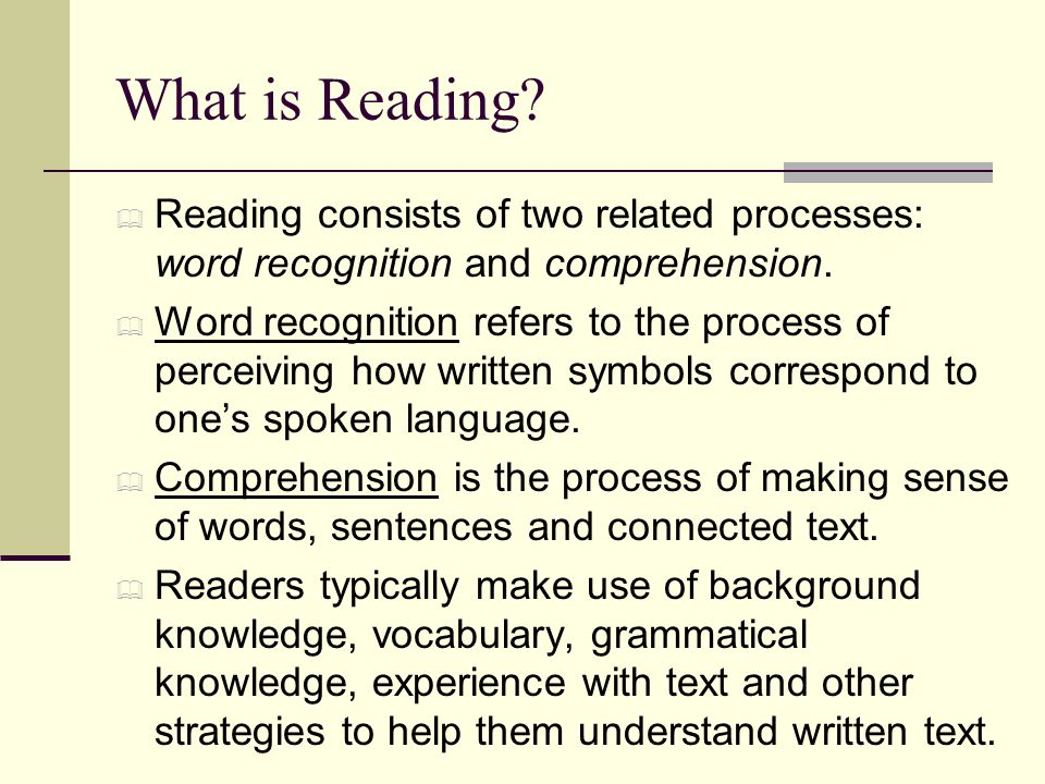 What is Reading Reading consists of two related processes: word recognition and comprehension.