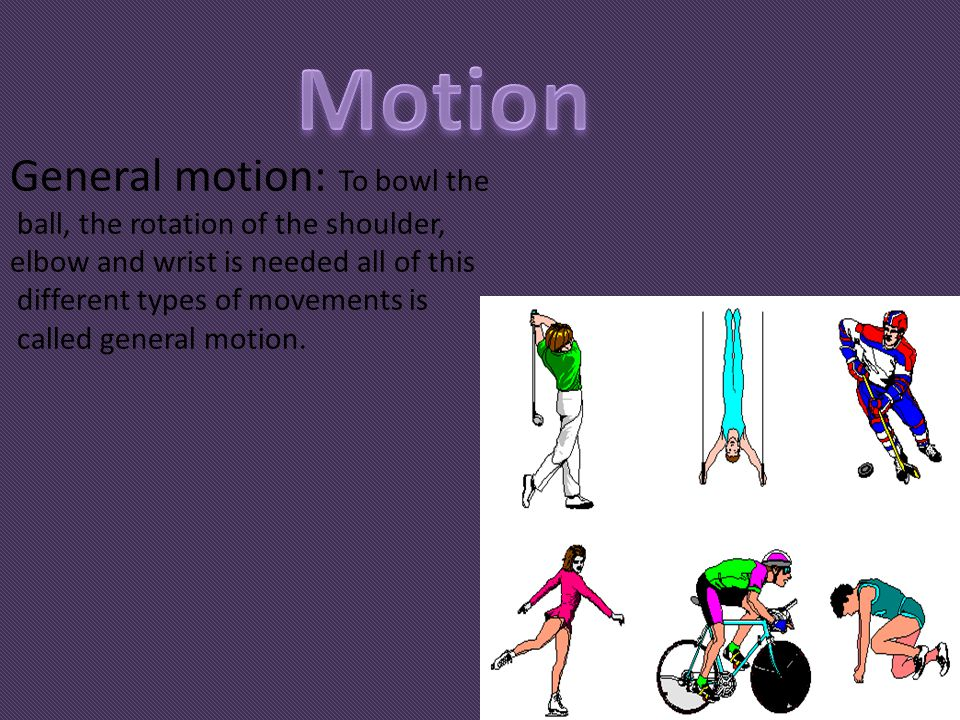 Motion General motion: To bowl the ball, the rotation of the shoulder,