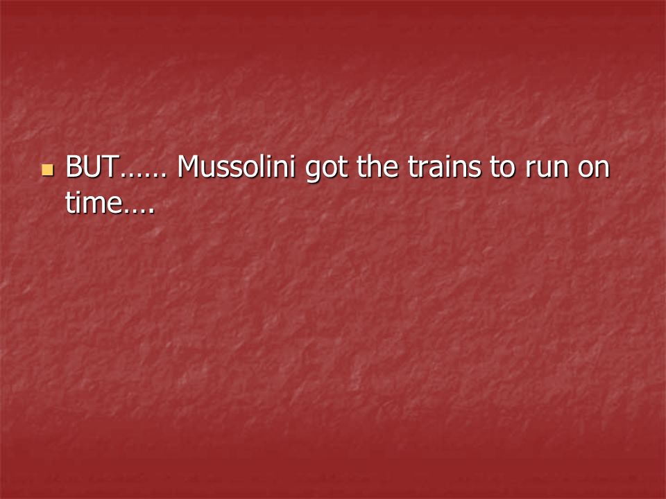 BUT…… Mussolini got the trains to run on time….