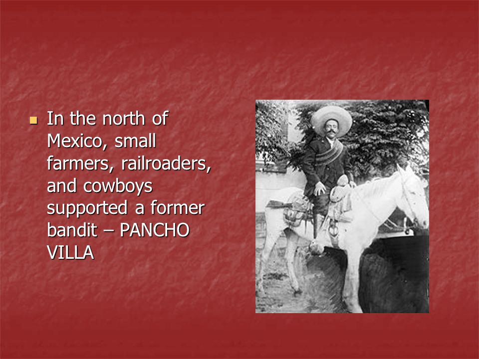 In the north of Mexico, small farmers, railroaders, and cowboys supported a former bandit – PANCHO VILLA