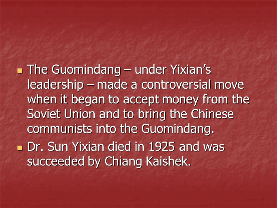 The Guomindang – under Yixian's leadership – made a controversial move when it began to accept money from the Soviet Union and to bring the Chinese communists into the Guomindang.