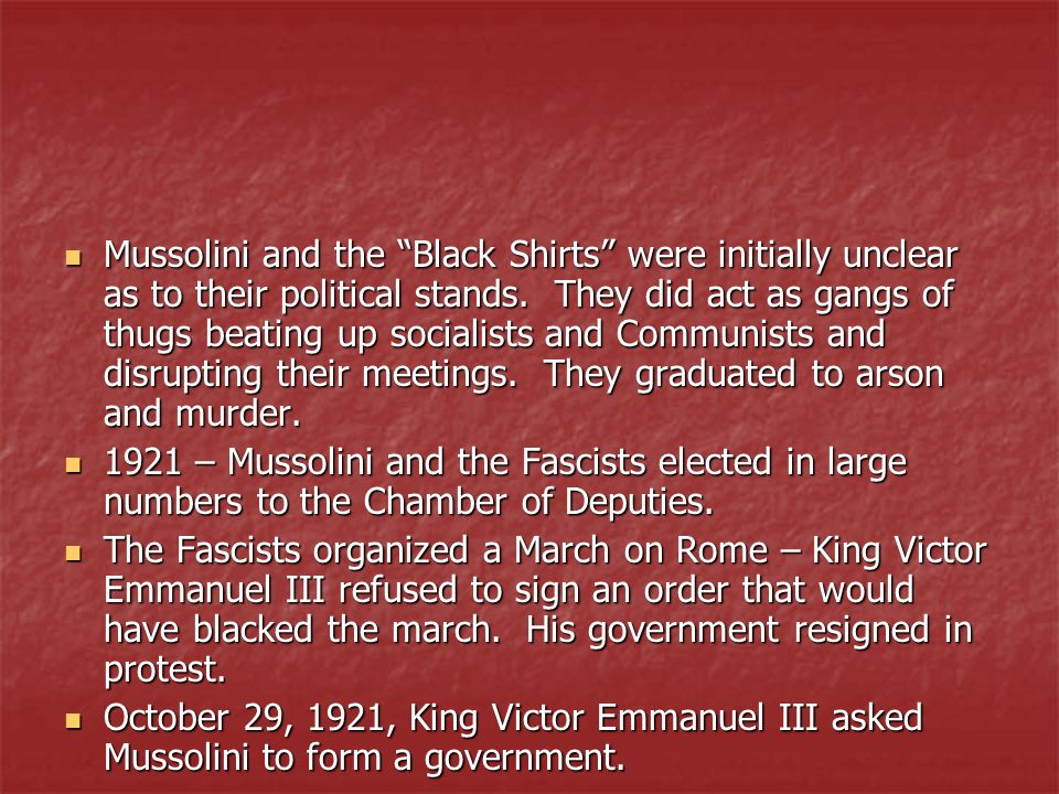 Mussolini and the Black Shirts were initially unclear as to their political stands. They did act as gangs of thugs beating up socialists and Communists and disrupting their meetings. They graduated to arson and murder.