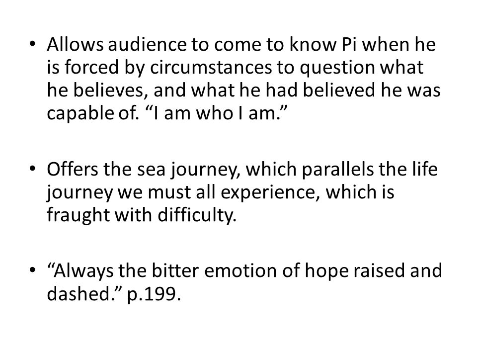 Allows audience to come to know Pi when he is forced by circumstances to question what he believes, and what he had believed he was capable of. I am who I am.