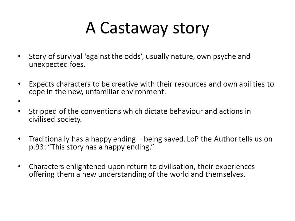 A Castaway story Story of survival 'against the odds', usually nature, own psyche and unexpected foes.