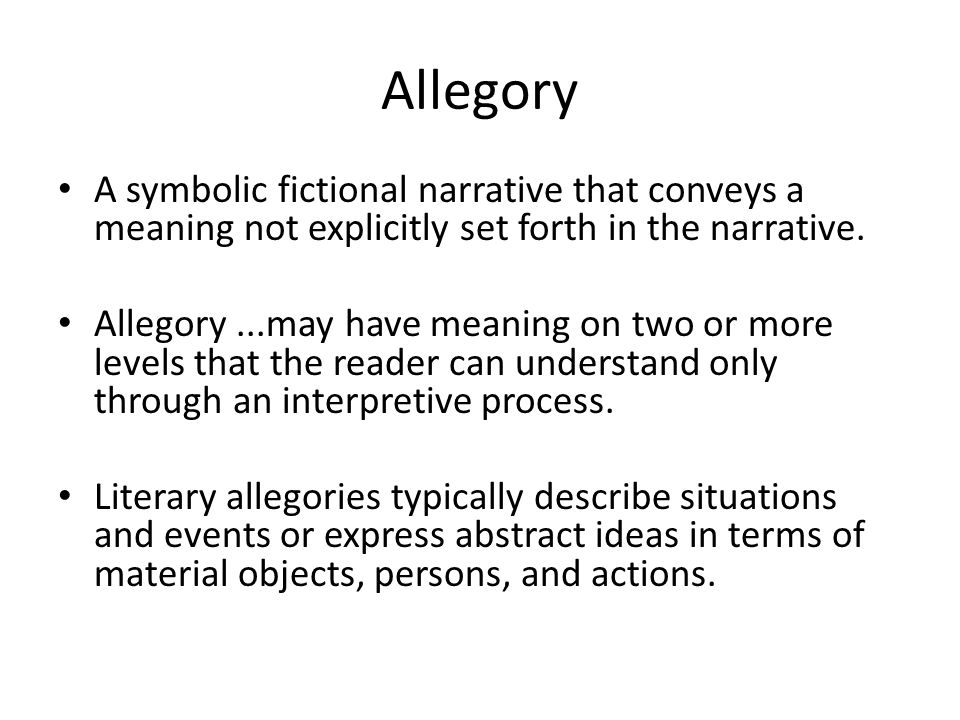 Allegory A symbolic fictional narrative that conveys a meaning not explicitly set forth in the narrative.