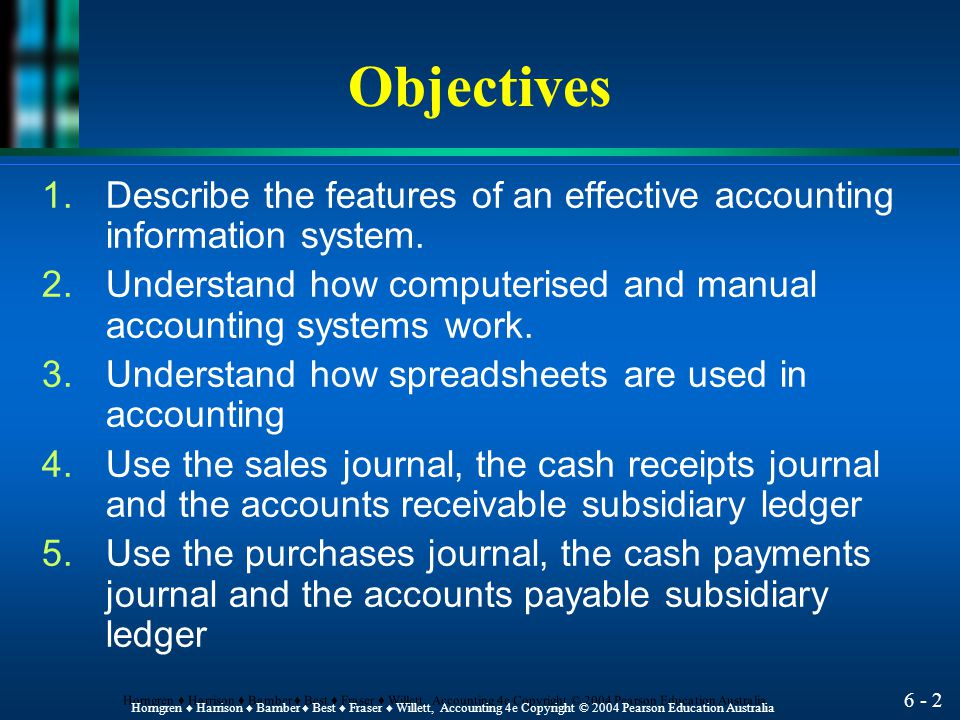 Objectives Describe the features of an effective accounting information system. Understand how computerised and manual accounting systems work.