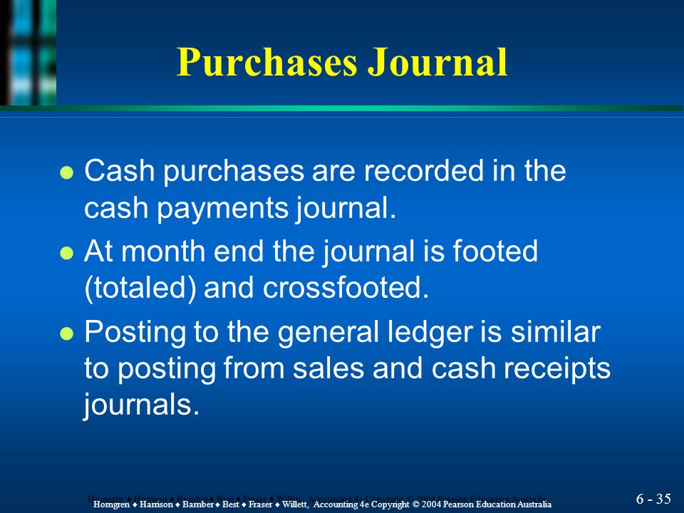 Purchases Journal Cash purchases are recorded in the cash payments journal. At month end the journal is footed (totaled) and crossfooted.
