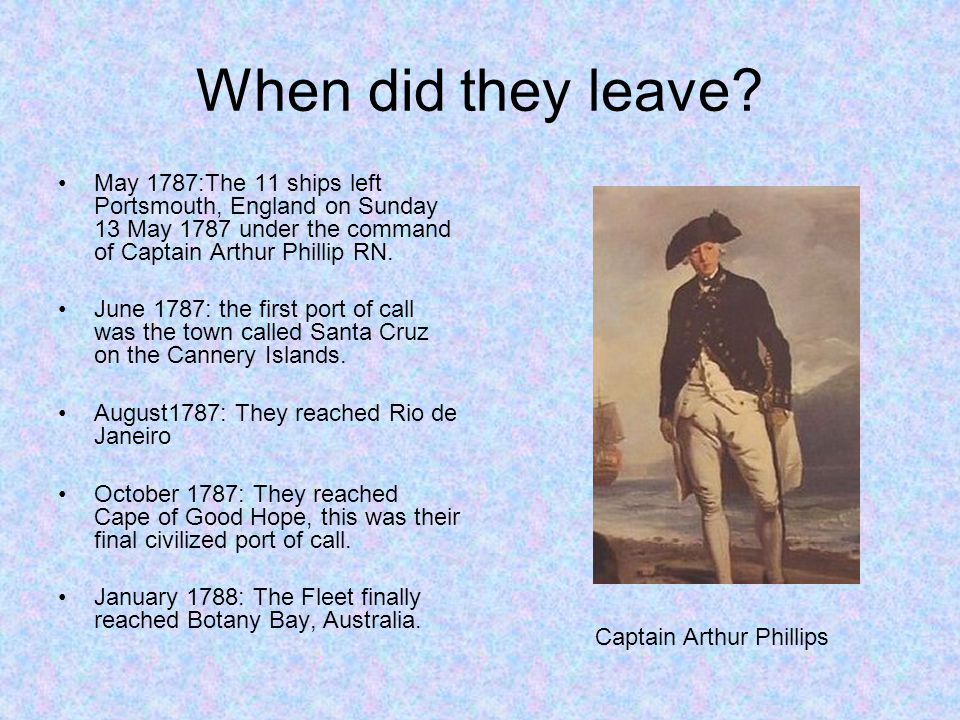 When did they leave May 1787:The 11 ships left Portsmouth, England on Sunday 13 May 1787 under the command of Captain Arthur Phillip RN.