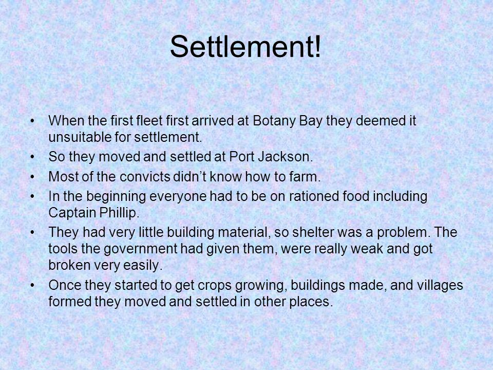 Settlement! When the first fleet first arrived at Botany Bay they deemed it unsuitable for settlement.