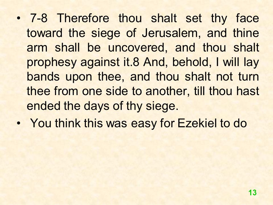 7-8 Therefore thou shalt set thy face toward the siege of Jerusalem, and thine arm shall be uncovered, and thou shalt prophesy against it.8 And, behold, I will lay bands upon thee, and thou shalt not turn thee from one side to another, till thou hast ended the days of thy siege.