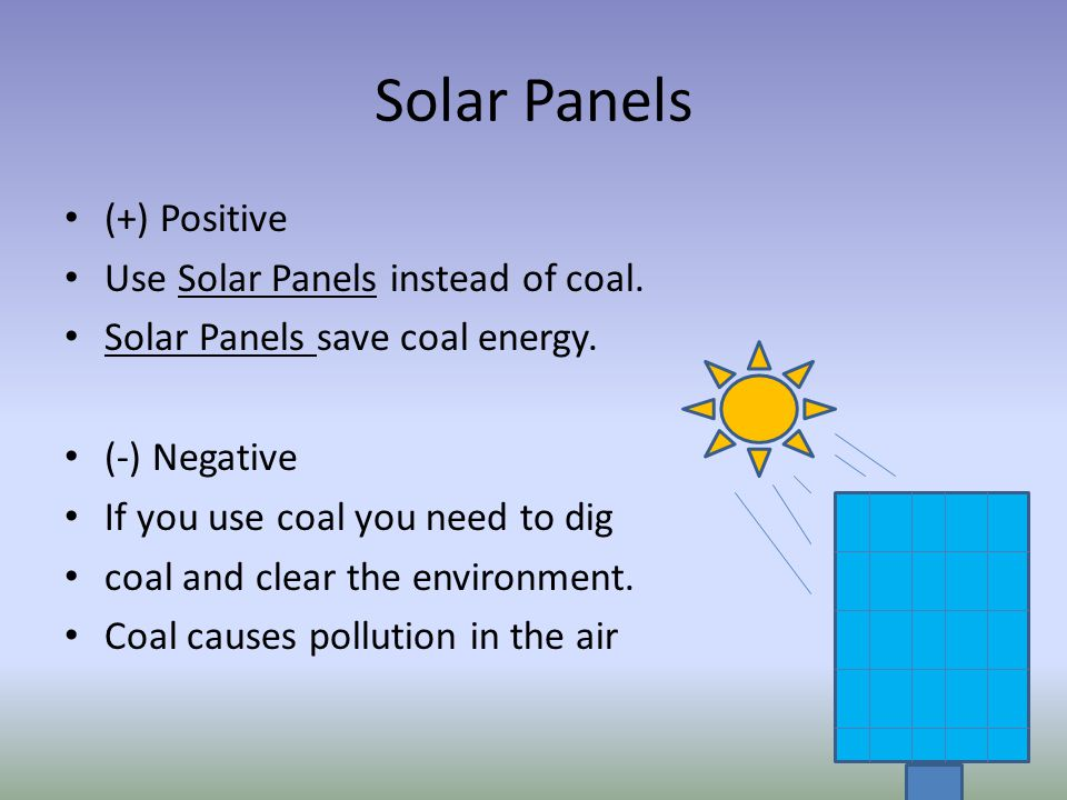 Solar Panels (+) Positive Use Solar Panels instead of coal.