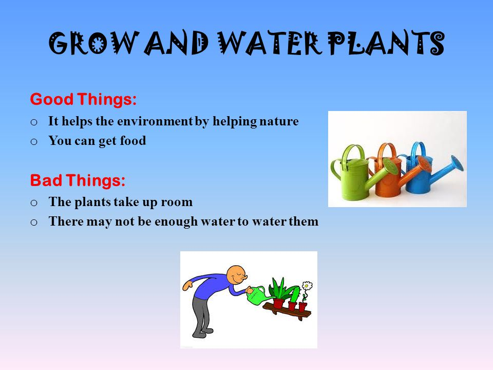 GROW AND WATER PLANTS Good Things: Bad Things: