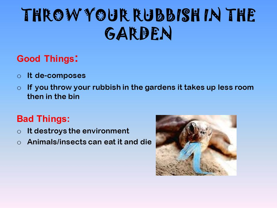 THROW YOUR RUBBISH IN THE GARDEN