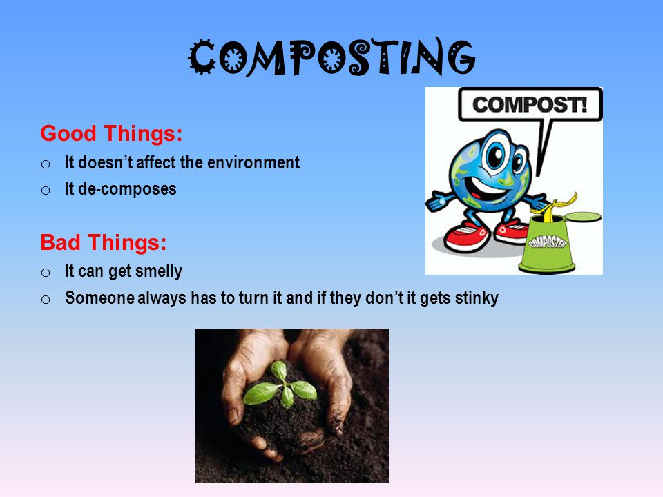 COMPOSTING Good Things: Bad Things: It doesn't affect the environment