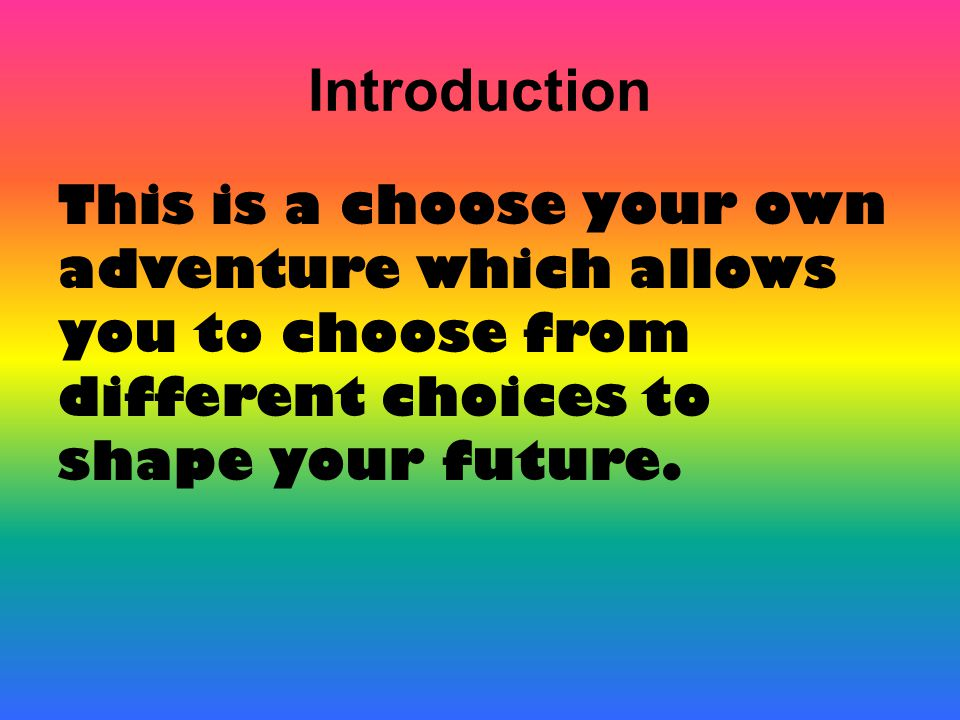 Introduction This is a choose your own adventure which allows you to choose from different choices to shape your future.