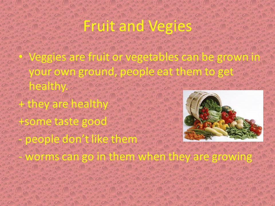 Fruit and Vegies Veggies are fruit or vegetables can be grown in your own ground, people eat them to get healthy.