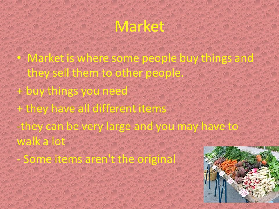 Market Market is where some people buy things and they sell them to other people. + buy things you need.