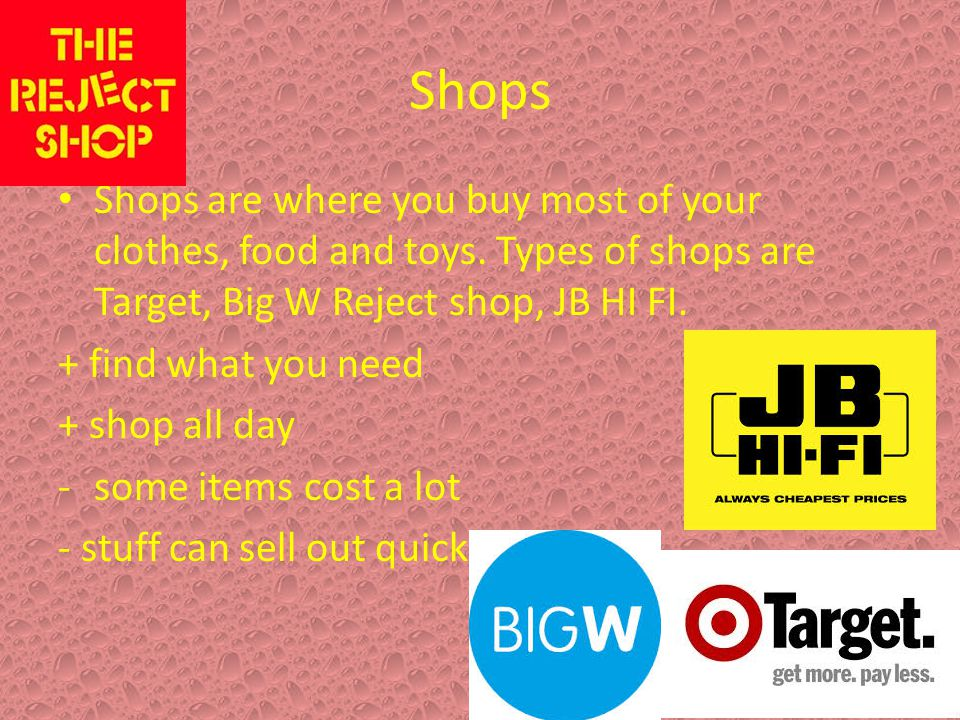 Shops Shops are where you buy most of your clothes, food and toys. Types of shops are Target, Big W Reject shop, JB HI FI.