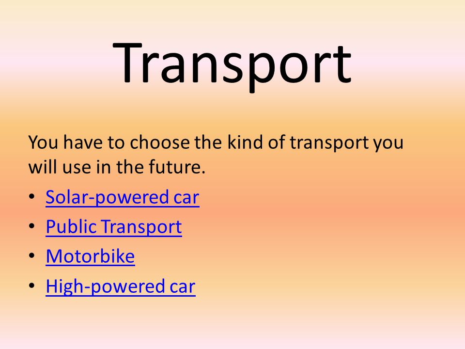 Transport You have to choose the kind of transport you will use in the future. Solar-powered car. Public Transport.