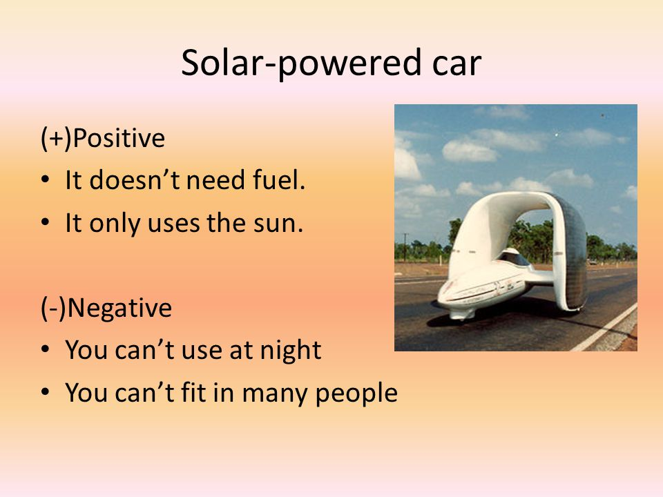 Solar-powered car (+)Positive It doesn't need fuel.