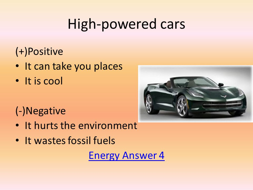 High-powered cars (+)Positive It can take you places It is cool