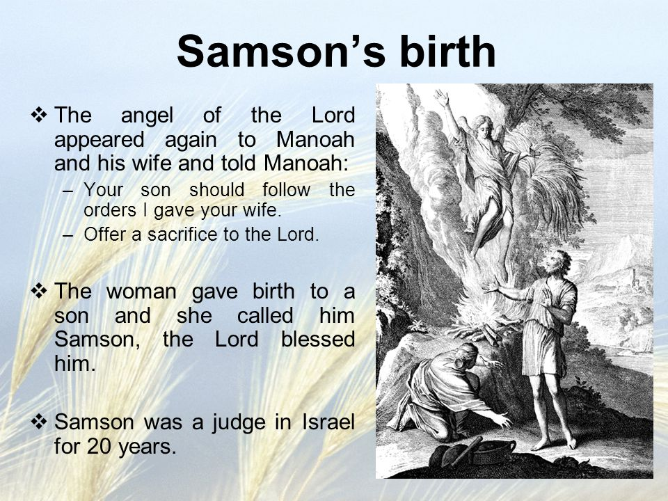 Samson's birth The angel of the Lord appeared again to Manoah and his wife and told Manoah: Your son should follow the orders I gave your wife.
