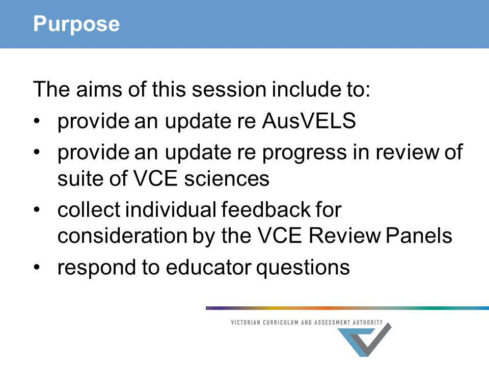 Purpose The aims of this session include to: provide an update re AusVELS. provide an update re progress in review of suite of VCE sciences.