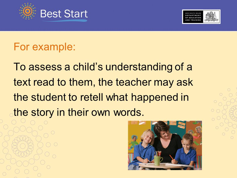 For example: To assess a child's understanding of a. text read to them, the teacher may ask. the student to retell what happened in.