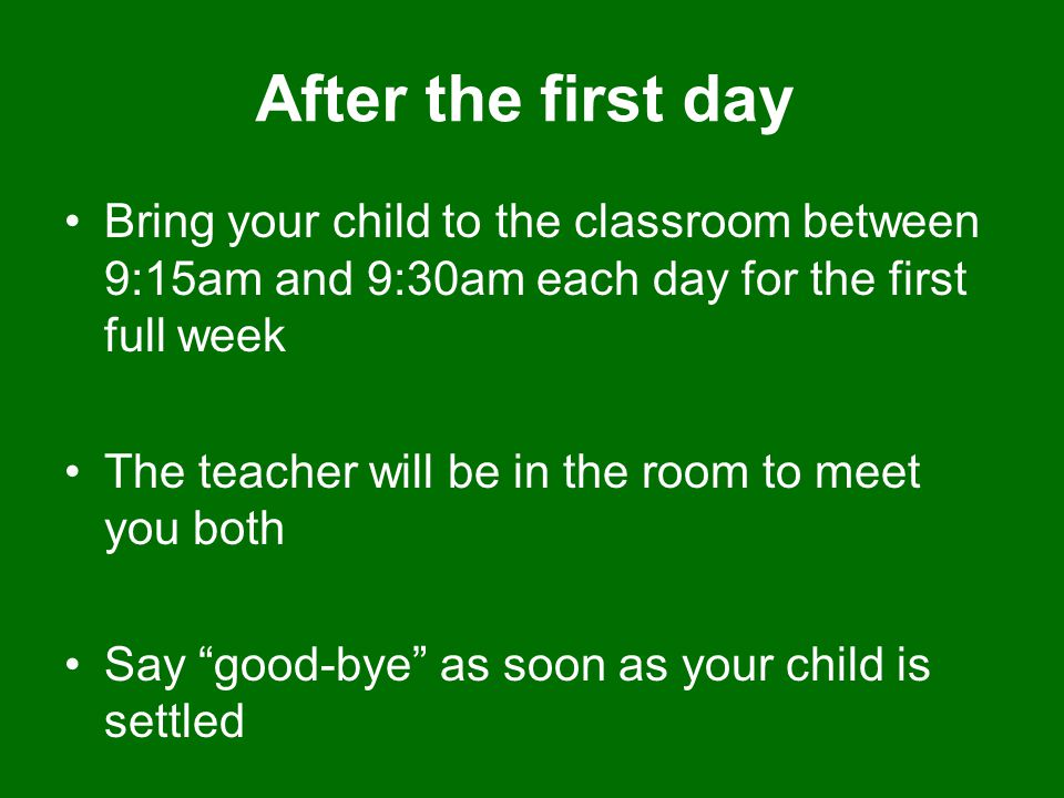 After the first day Bring your child to the classroom between 9:15am and 9:30am each day for the first full week.