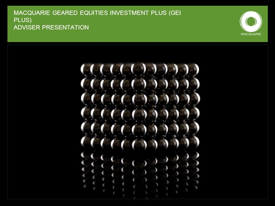 MACQUARIE GEARED EQUITIES INVESTMENT PLUS (GEI PLUS) ADVISER PRESENTATION