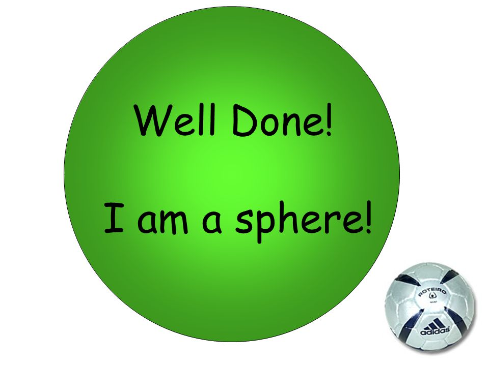 Well Done! I am a sphere!